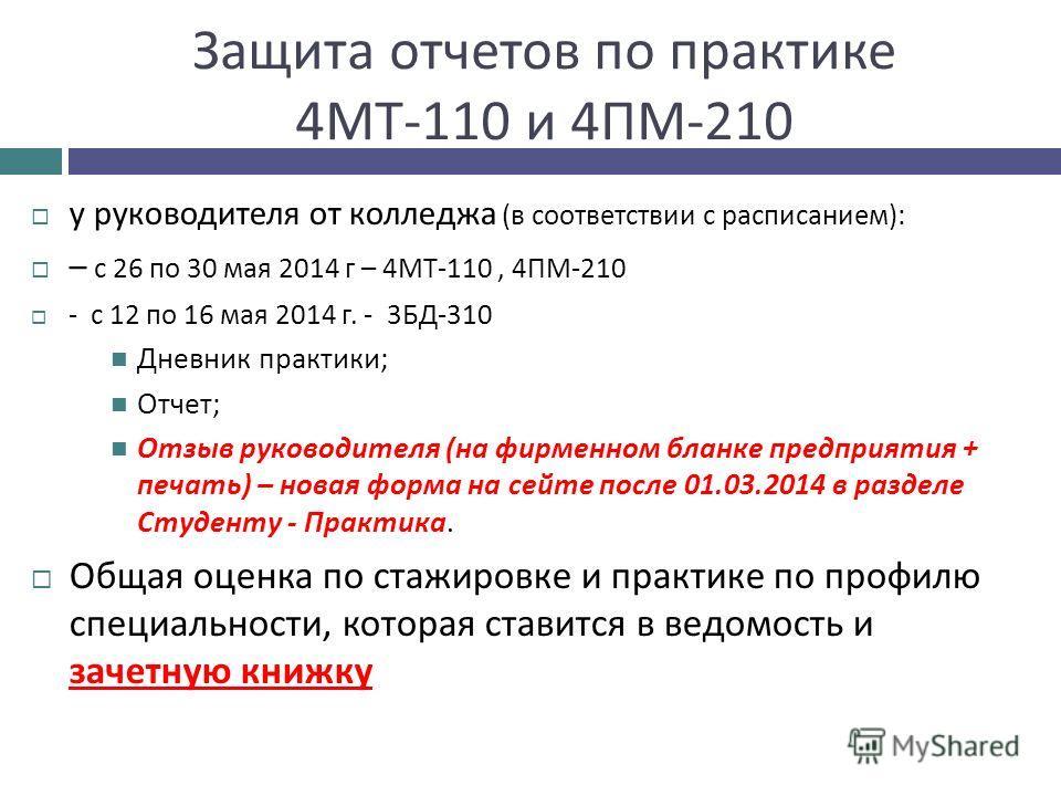 Защита отчетов по практике 4 МТ -110 и 4 ПМ -210 у руководителя от колледжа ( в соответствии с расписанием ): – с 26 по 30 мая 2014 г – 4 МТ -110, 4 ПМ -210 - с 12 по 16 мая 2014 г. - 3 БД -310 Дневник практики ; Отчет ; Отзыв руководителя ( на фирме
