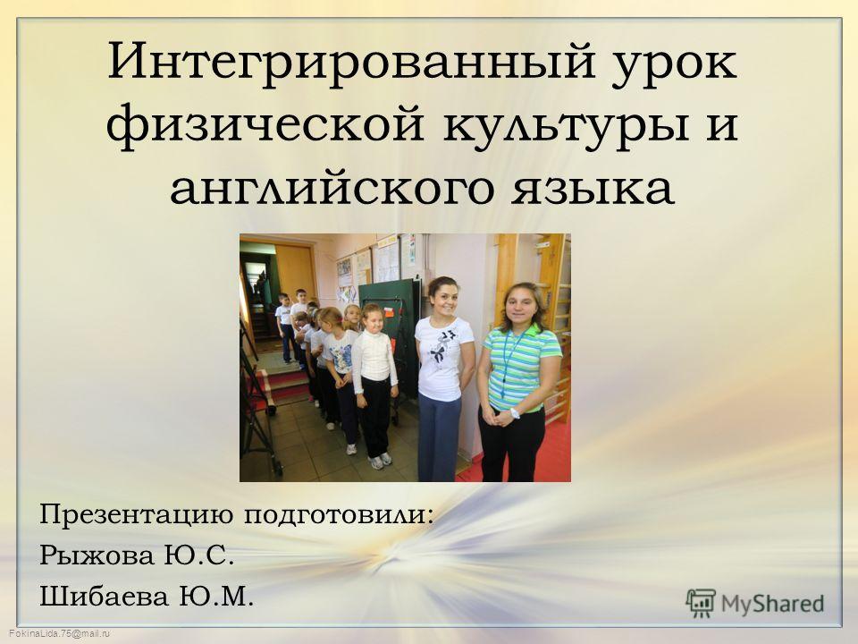 FokinaLida.75@mail.ru Интегрированный урок физической культуры и английского языка Презентацию подготовили: Рыжова Ю.С. Шибаева Ю.М.