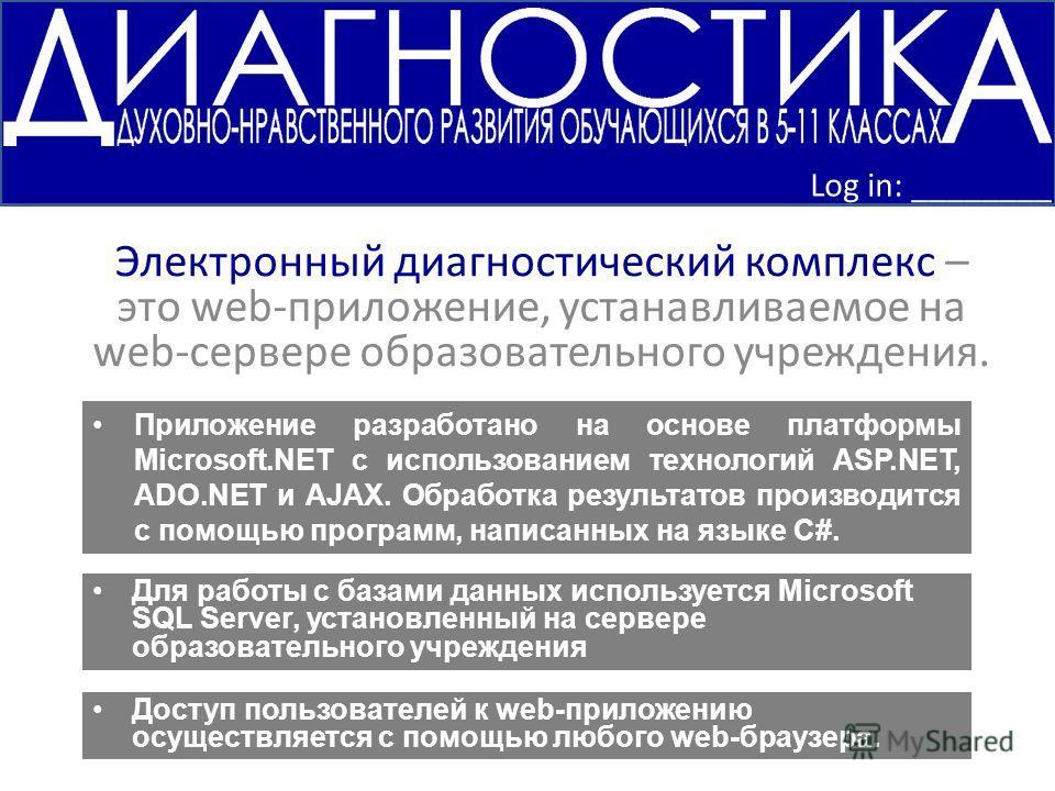 Электронный диагностический комплекс – это web-приложение, устанавливаемое на web-сервере образовательного учреждения. Log in: ________ Приложение разработано на основе платформы Microsoft.NET с использованием технологий ASP.NET, ADO.NET и AJAX. Обра
