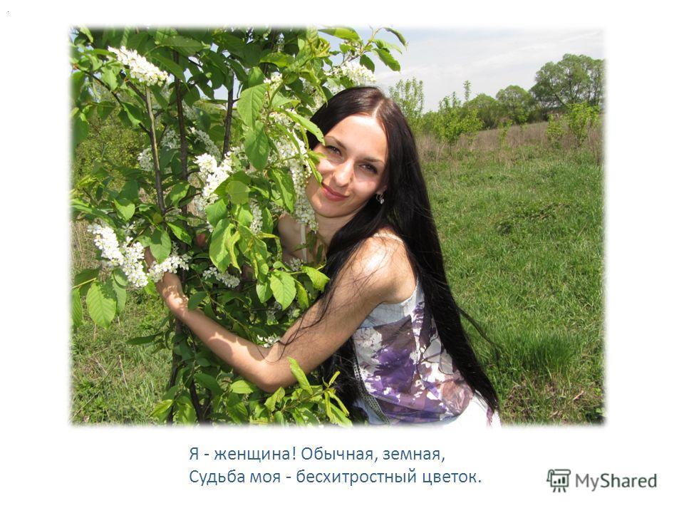. Я - женщина! Обычная, земная, Судьба моя - бесхитростный цветок.