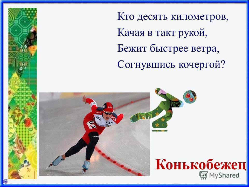 Конькобежец Кто десять километров, Качая в такт рукой, Бежит быстрее ветра, Согнувшись кочергой?
