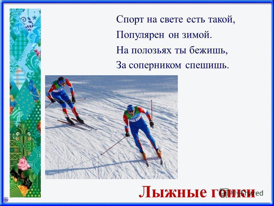 Лыжные гонки Спорт на свете есть такой, Популярен он зимой. На полозьях ты бежишь, За соперником спешишь.