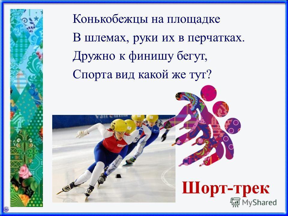 Шорт-трек Конькобежцы на площадке В шлемах, руки их в перчатках. Дружно к финишу бегут, Спорта вид какой же тут?