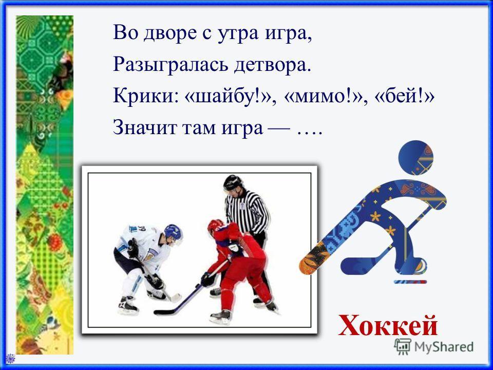 Хоккей Во дворе с утра игра, Разыгралась детвора. Крики: «шайбу!», «мимо!», «бей!» Значит там игра ….