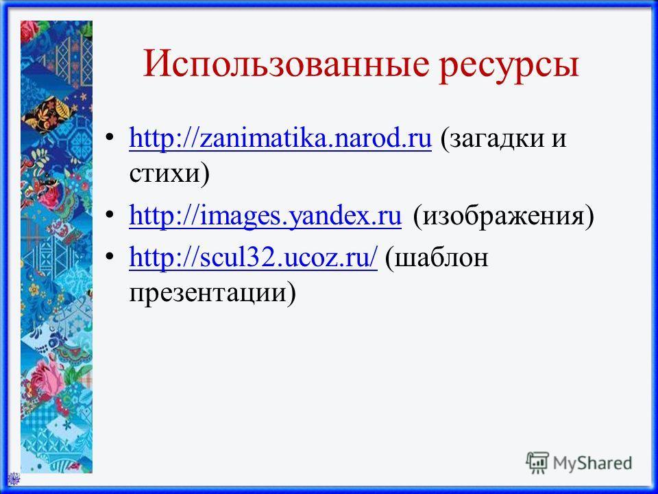 Использованные ресурсы http://zanimatika.narod.ru (загадки и стихи) http://zanimatika.narod.ru http://images.yandex.ru (изображения) http://images.yandex.ru http://scul32.ucoz.ru/ (шаблон презентации) http://scul32.ucoz.ru/