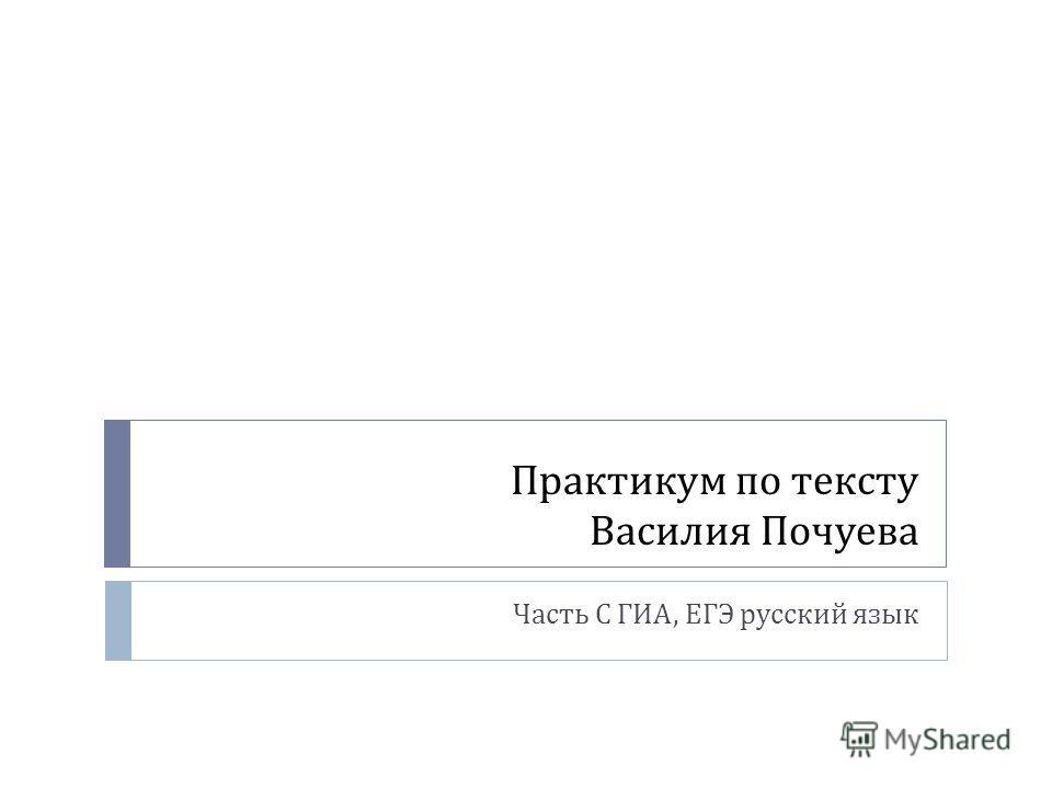 Практикум по тексту Василия Почуева Часть С ГИА, ЕГЭ русский язык