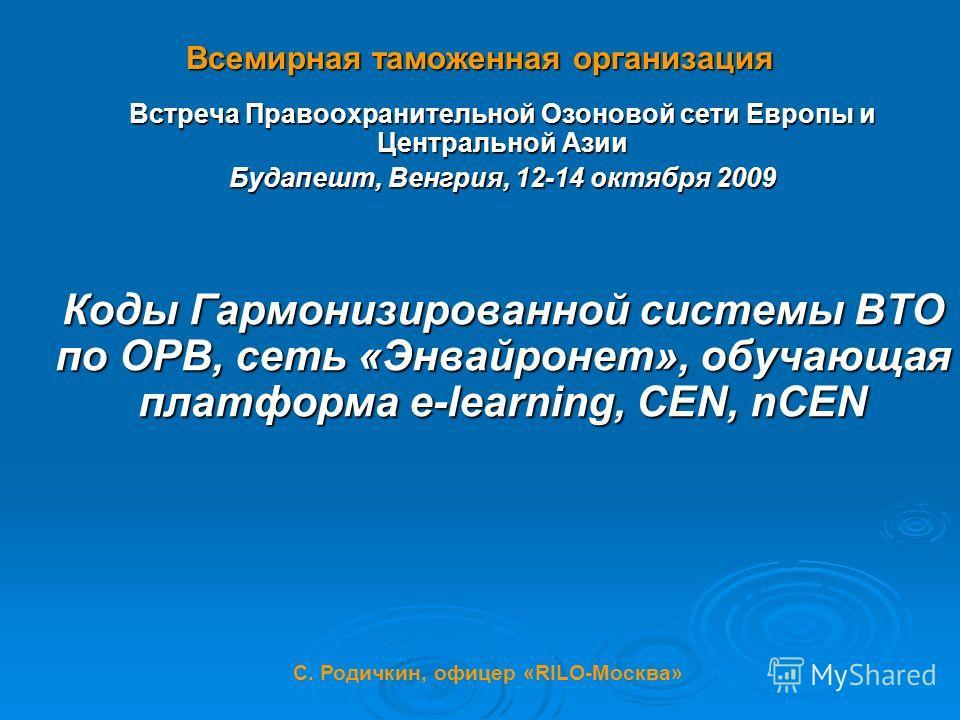Всемирная таможенная организация Встреча Правоохранительной Озоновой сети Европы и Центральной Азии Будапешт, Венгрия, 12-14 октября 2009 Коды Гармонизированной системы ВТО по ОРВ, сеть «Энвайронет», обучающая платформа e-learning, CEN, nCEN С. Родич