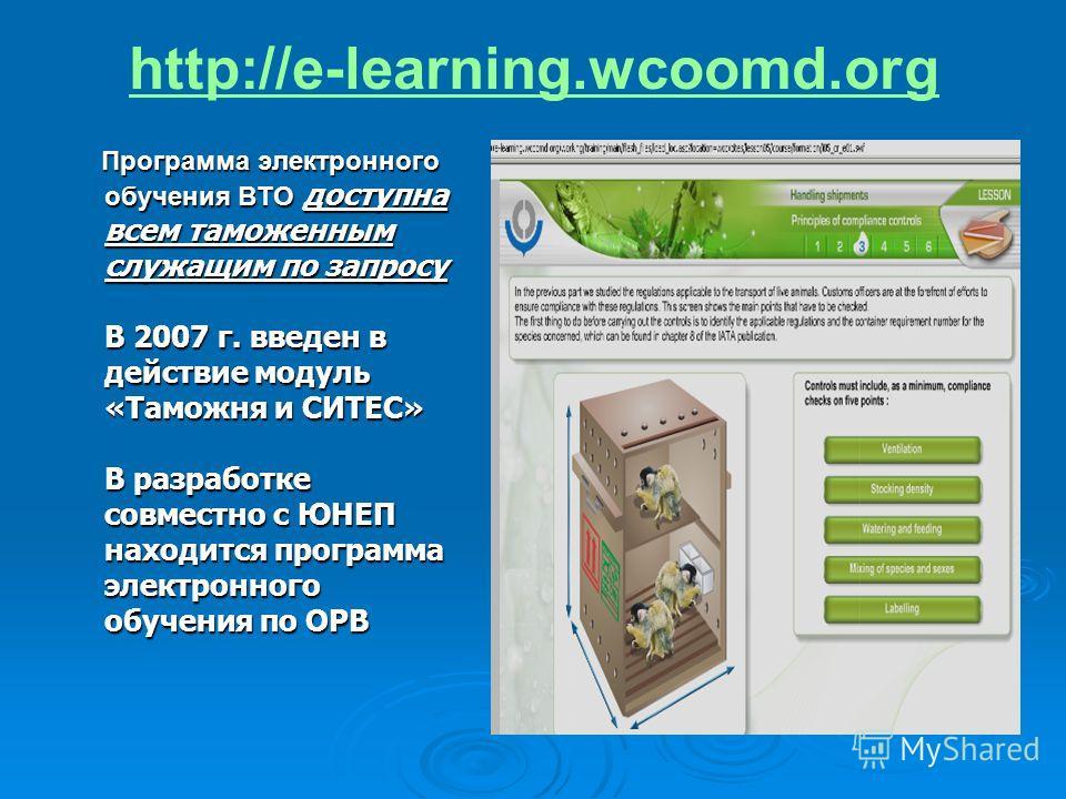 http://e-learning.wcoomd.org Программа электронного обучения ВТО доступна всем таможенным служащим по запросу В 2007 г. введен в действие модуль «Таможня и СИТЕС» В разработке совместно с ЮНЕП находится программа электронного обучения по ОРВ Программ