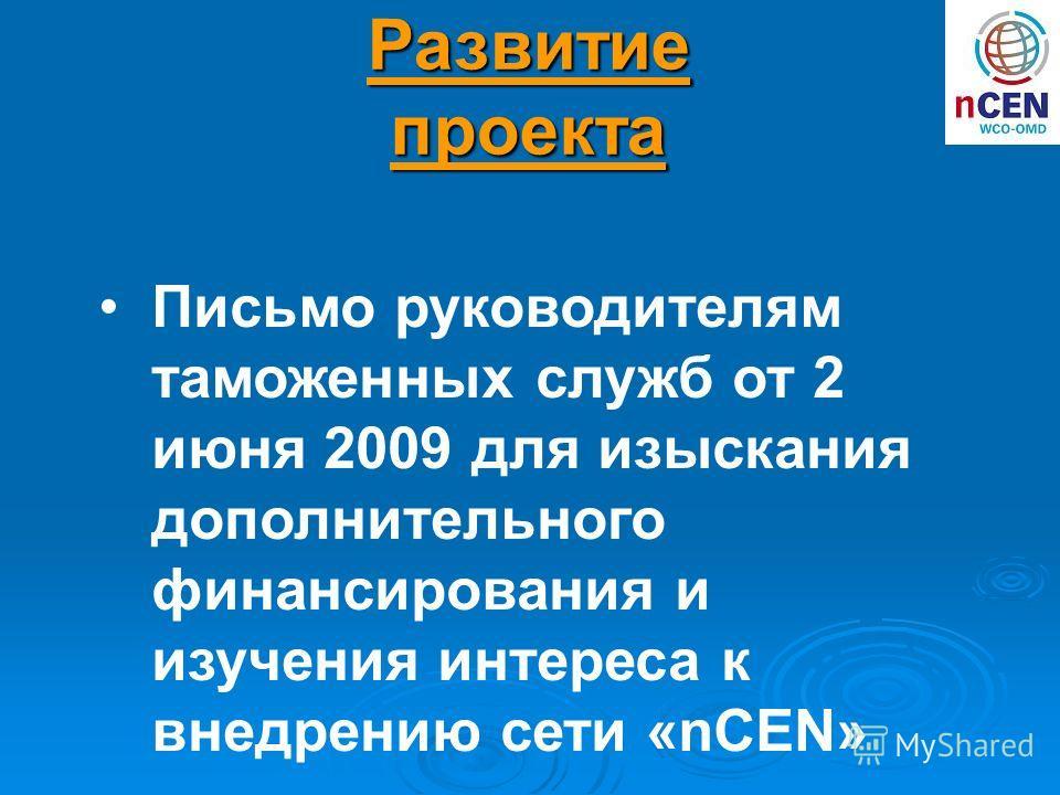 Письмо руководителям таможенных служб от 2 июня 2009 для изыскания дополнительного финансирования и изучения интереса к внедрению сети «nCEN» Развитие проекта