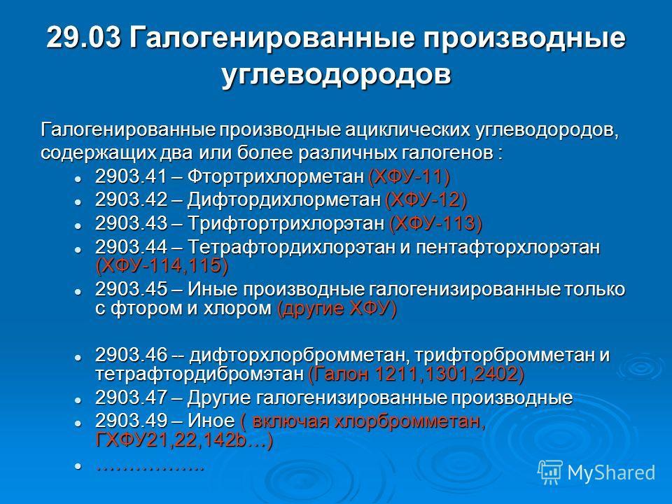 29.03 Галогенированные производные углеводородов Галогенированные производные ациклических углеводородов, содержащих два или более различных галогенов : 2903.41 – Фтортрихлорметан (ХФУ-11) 2903.41 – Фтортрихлорметан (ХФУ-11) 2903.42 – Дифтордихлормет