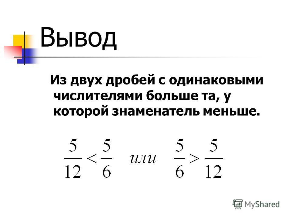 Вывод Из двух дробей с одинаковыми числителями больше та, у которой знаменатель меньше.