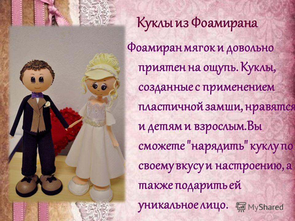 Куклы из Фоамирана Фоамиран мягок и довольно приятен на ощупь. Куклы, созданные с применением пластичной замши, нравятся и детям и взрослым.Вы сможете нарядить куклу по своему вкусу и настроению, а также подарить ей уникальное лицо.
