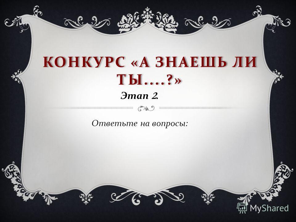 КОНКУРС « А ЗНАЕШЬ ЛИ ТЫ....?» Этап 2. Ответьте на вопросы :