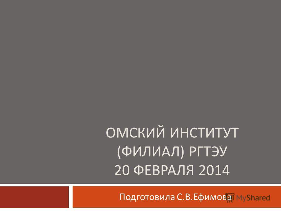 ОМСКИЙ ИНСТИТУТ ( ФИЛИАЛ ) РГТЭУ 20 ФЕВРАЛЯ 2014 Подготовила С. В. Ефимова