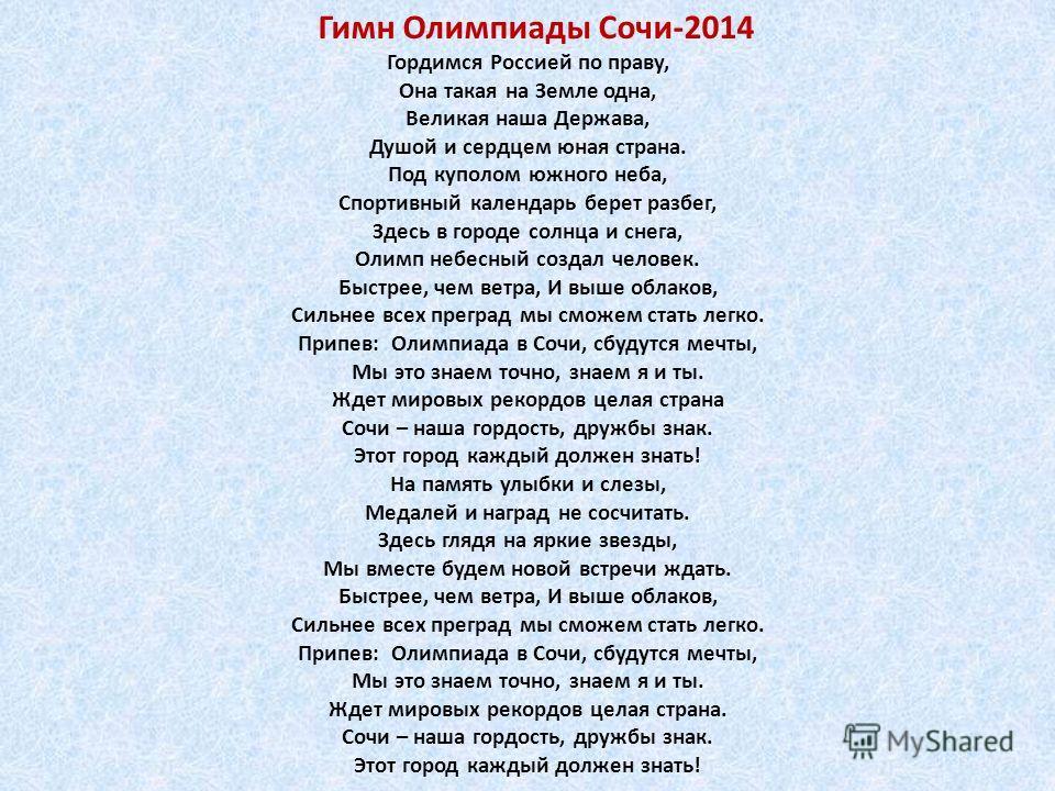 Гордимся Россией по праву, Она такая на Земле одна, Великая наша Держава, Душой и сердцем юная страна. Под куполом южного неба, Спортивный календарь берет разбег, Здесь в городе солнца и снега, Олимп небесный создал человек. Быстрее, чем ветра, И выш