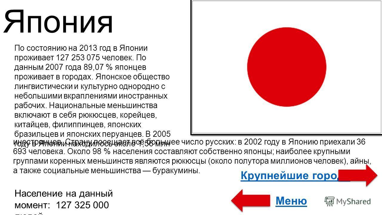 Япония По состоянию на 2013 год в Японии проживает 127 253 075 человек. По данным 2007 года 89,07 % японцев проживает в городах. Японское общество лингвистически и культурно однородно с небольшими вкраплениями иностранных рабочих. Национальные меньши
