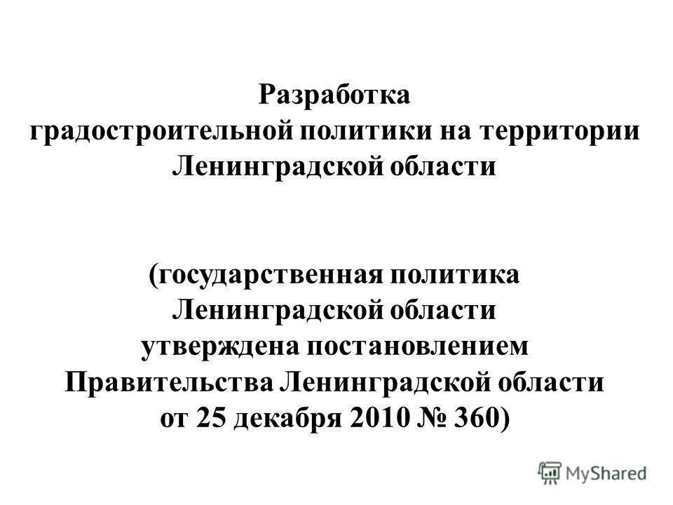Разработка градостроительной политики на территории Ленинградской области (государственная политика Ленинградской области утверждена постановлением Правительства Ленинградской области от 25 декабря 2010 360)