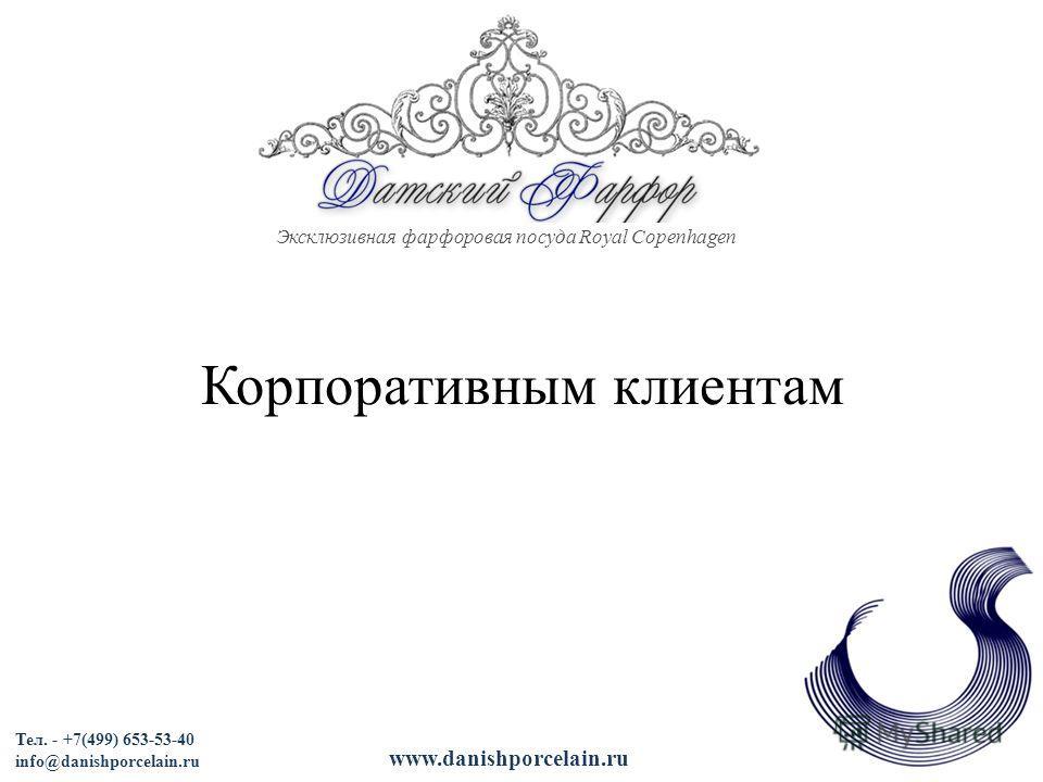 Эксклюзивная фарфоровая посуда Royal Copenhagen Корпоративным клиентам Тел. - +7(499) 653-53-40 info@danishporcelain.ru www.danishporcelain.ru