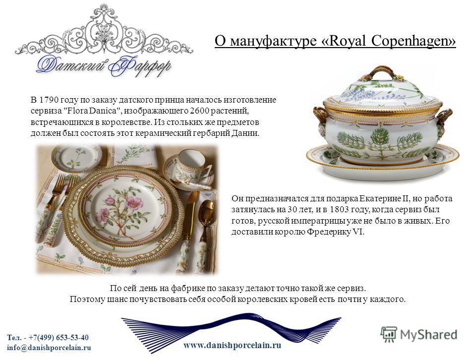 Тел. - +7(499) 653-53-40 info@danishporcelain.ru www.danishporcelain.ru О мануфактуре «Royal Copenhagen» По сей день на фабрике по заказу делают точно такой же сервиз. Поэтому шанс почувствовать себя особой королевских кровей есть почти у каждого. В