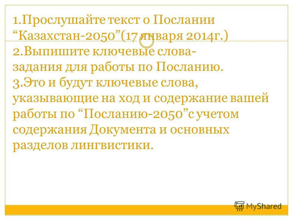 1.Прослушайте текст о ПосланииКазахстан-2050(17 января 2014г.) 2.Выпишите ключевые слова- задания для работы по Посланию. 3.Это и будут ключевые слова, указывающие на ход и содержание вашей работы по Посланию-2050с учетом содержания Документа и основ