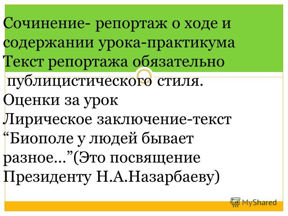 Сочинение- репортаж о ходе и содержании урока-практикума Текст репортажа обязательно публицистического стиля. Оценки за урок Лирическое заключение-текстБиополе у людей бывает разное…(Это посвящение Президенту Н.А.Назарбаеву)