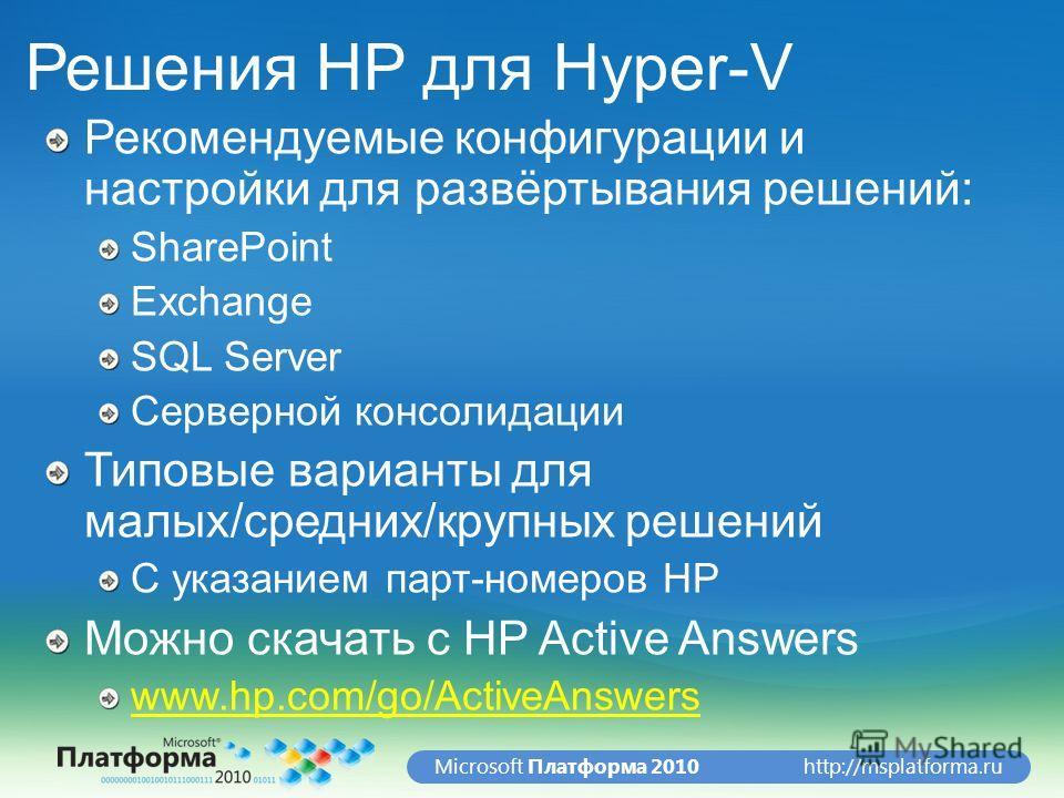 http://msplatforma.ruMicrosoft Платформа 2010 Решения HP для Hyper-V Рекомендуемые конфигурации и настройки для развёртывания решений: SharePoint Exchange SQL Server Серверной консолидации Типовые варианты для малых/средних/крупных решений С указание
