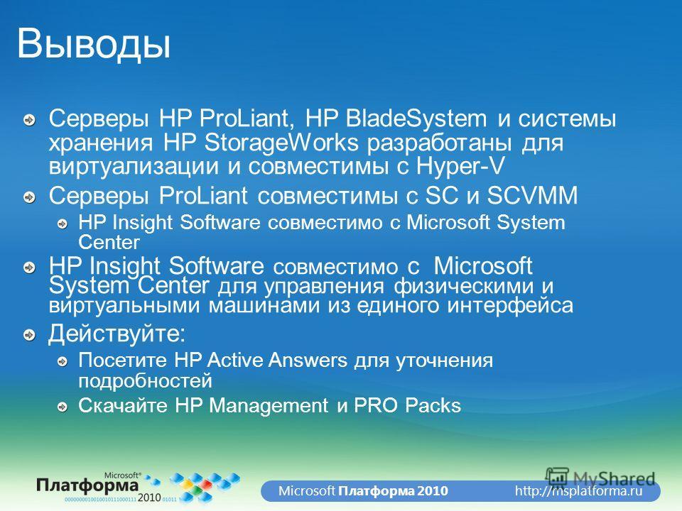 http://msplatforma.ruMicrosoft Платформа 2010 Выводы Серверы HP ProLiant, HP BladeSystem и системы хранения HP StorageWorks разработаны для виртуализации и совместимы с Hyper-V Серверы ProLiant совместимы с SC и SCVMM HP Insight Software совместимо с