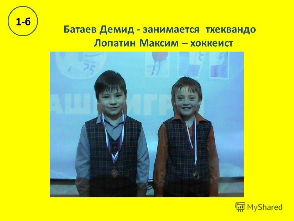 Батаев Демид - занимается тхеквандо Лопатин Максим – хоккеист 1-б