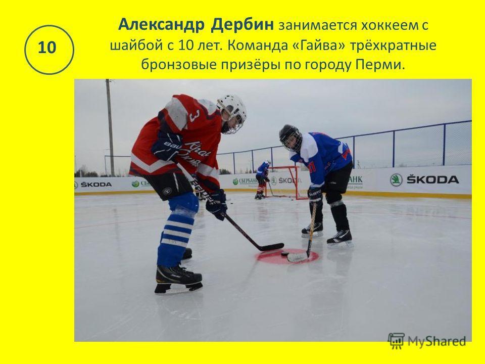 Александр Дербин занимается хоккеем с шайбой с 10 лет. Команда «Гайва» трёхкратные бронзовые призёры по городу Перми. 10