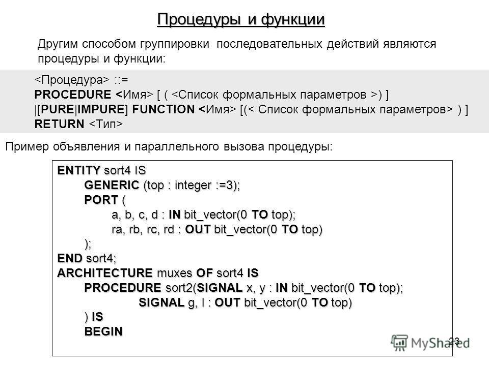 Другим способом группировки последовательных действий являются процедуры и функции: ::= ::= PROCEDURE [ ( ) ] |[PURE|IMPURE] FUNCTION [( ) ] RETURN RETURN Пример объявления и параллельного вызова процедуры: ENTITY sort4 IS GENERIC (top : integer :=3)