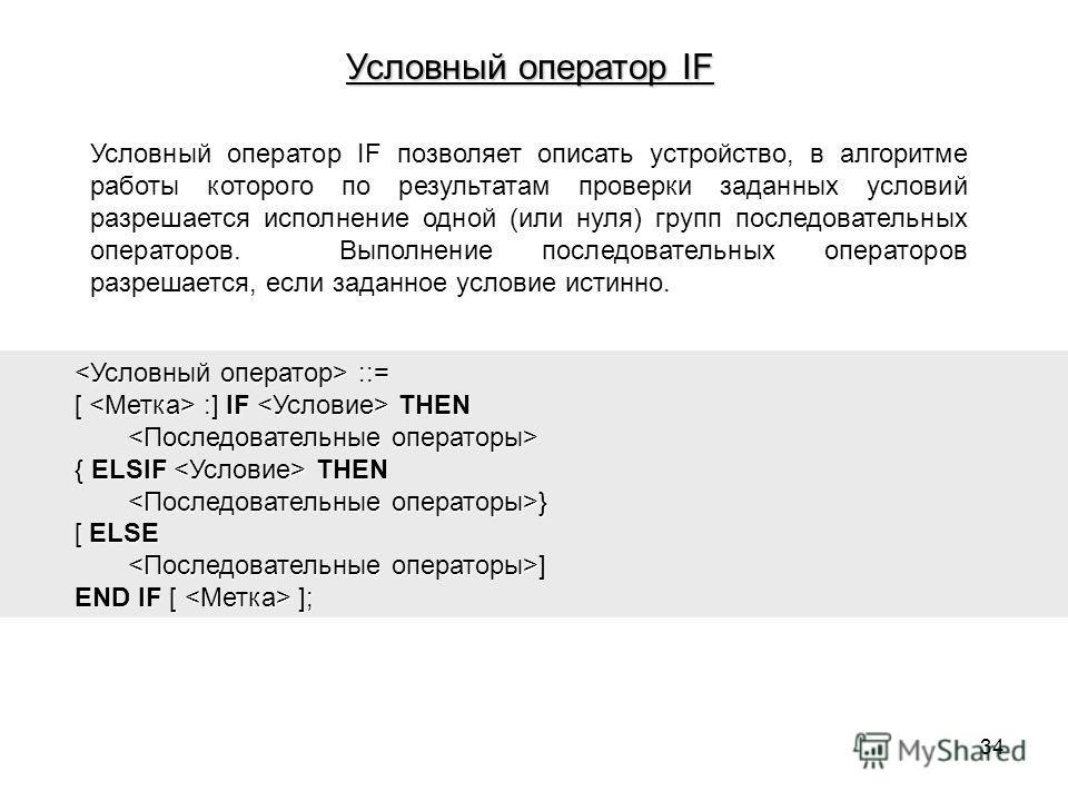 Условный оператор IF позволяет описать устройство, в алгоритме работы которого по результатам проверки заданных условий разрешается исполнение одной (или нуля) групп последовательных операторов. Выполнение последовательных операторов разрешается, есл