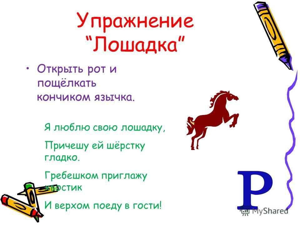 УпражнениеЛошадка Открыть рот и пощёлкать кончиком язычка. Я люблю свою лошадку, Причешу ей шёрстку гладко. Гребешком приглажу хвостик И верхом поеду в гости!