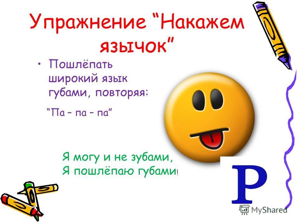 Упражнение Накажем язычок Пошлёпать широкий язык губами, повторяя: Я могу и не зубами, Я пошлёпаю губами ! Па – па – па
