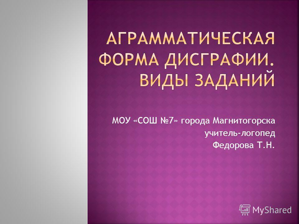 МОУ «СОШ 7» города Магнитогорска учитель-логопед Федорова Т.Н.