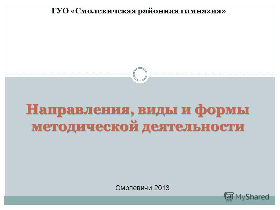 Направления, виды и формы методической деятельности ГУО «Смолевичская районная гимназия» Смолевичи 2013