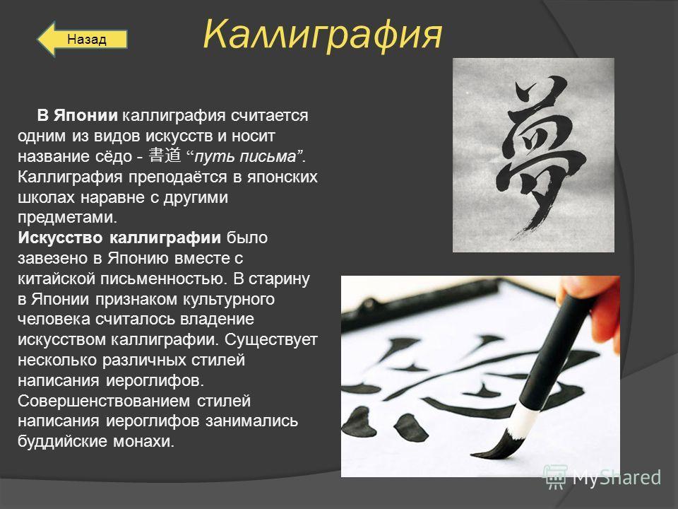Каллиграфия В Японии каллиграфия считается одним из видов искусств и носит название сёдо - путь письма. Каллиграфия преподаётся в японских школах наравне с другими предметами. Искусство каллиграфии было завезено в Японию вместе с китайской письменнос