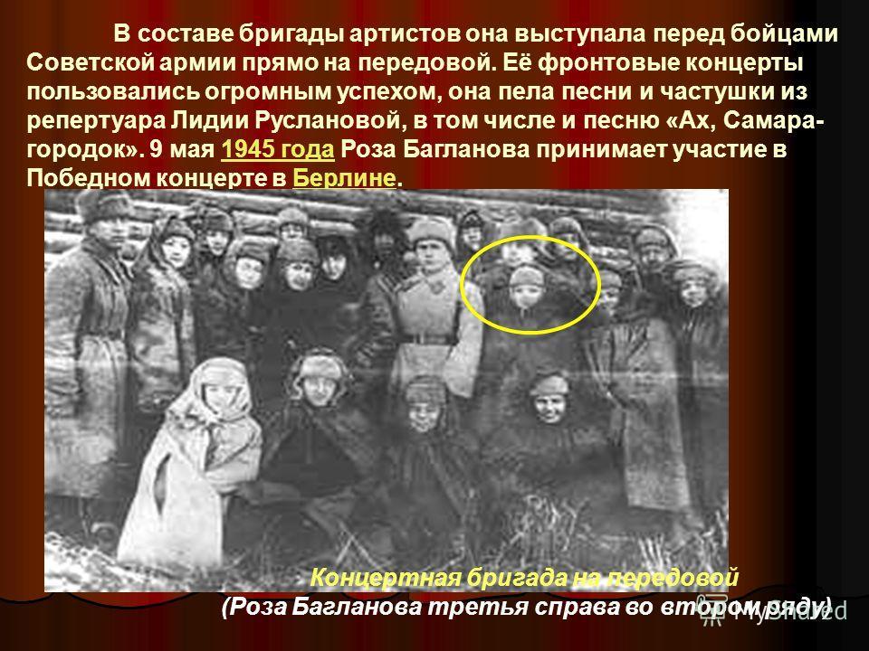 В составе бригады артистов она выступала перед бойцами Советской армии прямо на передовой. Её фронтовые концерты пользовались огромным успехом, она пела песни и частушки из репертуара Лидии Руслановой, в том числе и песню «Ах, Самара- городок». 9 мая