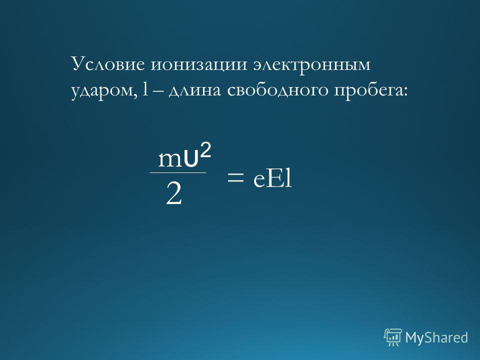 mυ2mυ2 2 = eEl Условие ионизации электронным ударом, l – длина свободного пробега: