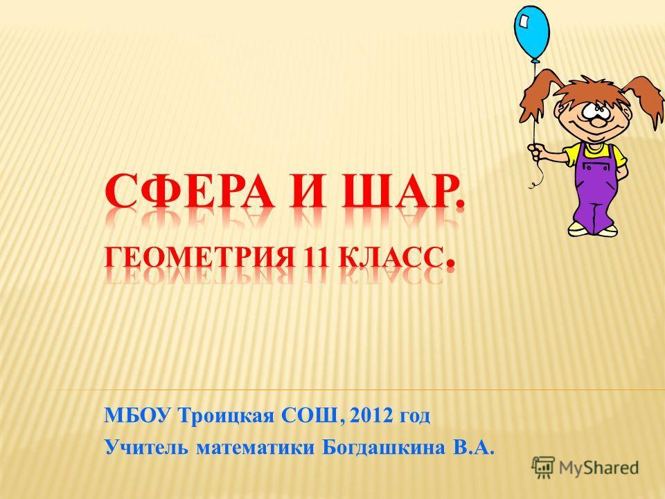 МБОУ Троицкая СОШ, 2012 год Учитель математики Богдашкина В.А.