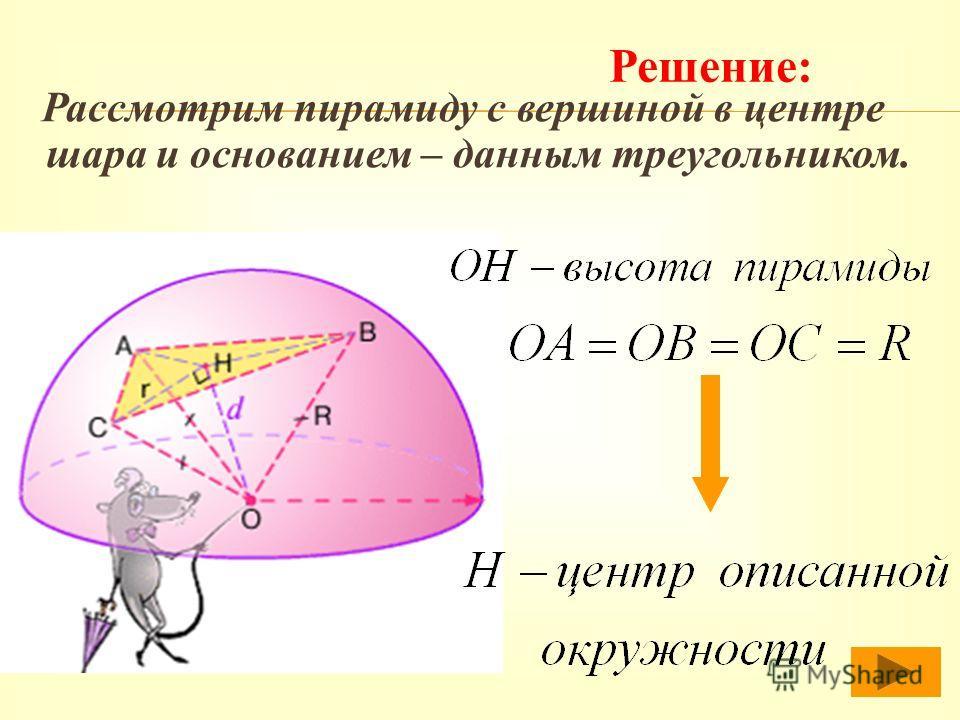 Р ассмотрим пирамиду с вершиной в центре шара и основанием – данным треугольником. Решение: