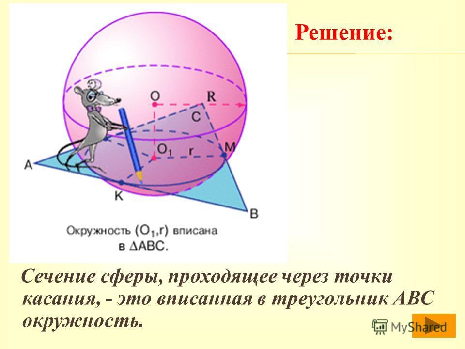 С ечение сферы, проходящее через точки касания, - это вписанная в треугольник АВС окружность. Решение: