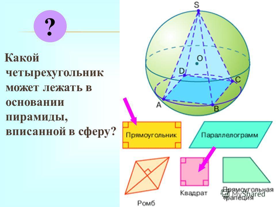 К акой четырехугольник может лежать в основании пирамиды, вписанной в сферу? ?