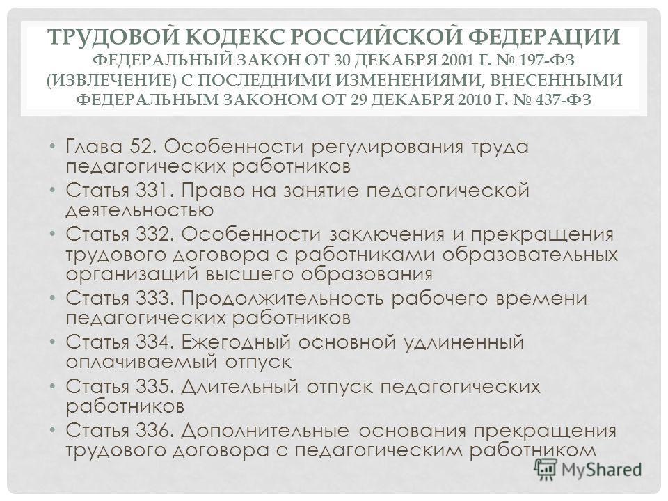 ТРУДОВОЙ КОДЕКС РОССИЙСКОЙ ФЕДЕРАЦИИ ФЕДЕРАЛЬНЫЙ ЗАКОН ОТ 30 ДЕКАБРЯ 2001 Г. 197-ФЗ (ИЗВЛЕЧЕНИЕ) С ПОСЛЕДНИМИ ИЗМЕНЕНИЯМИ, ВНЕСЕННЫМИ ФЕДЕРАЛЬНЫМ ЗАКОНОМ ОТ 29 ДЕКАБРЯ 2010 Г. 437-ФЗ Глава 52. Особенности регулирования труда педагогических работников