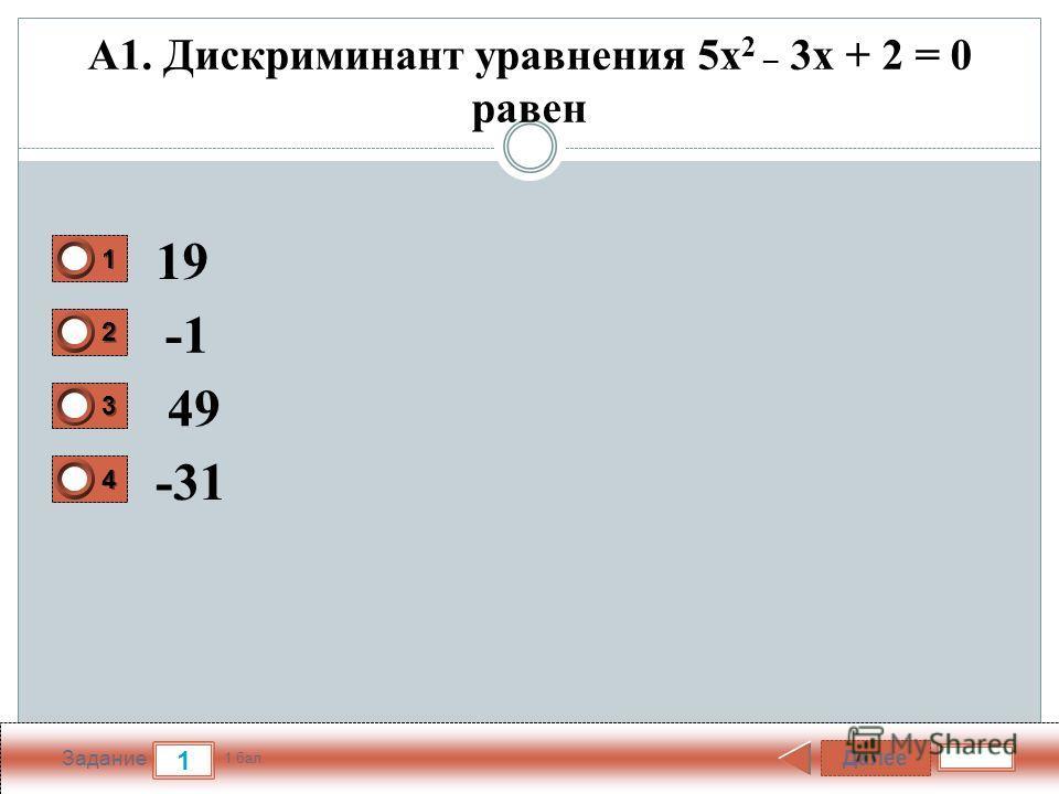 Далее 1 Задание 1 бал. 1111 2222 3333 4444 А1. Дискриминант уравнения 5x 2 _ 3х + 2 = 0 равен 19 49 -31