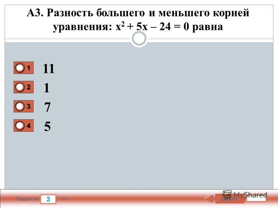 Далее 3 Задание 1 бал. 1111 2222 3333 4444 А3. Разность большего и меньшего корней уравнения: x 2 + 5х – 24 = 0 равна 11 1 7 5