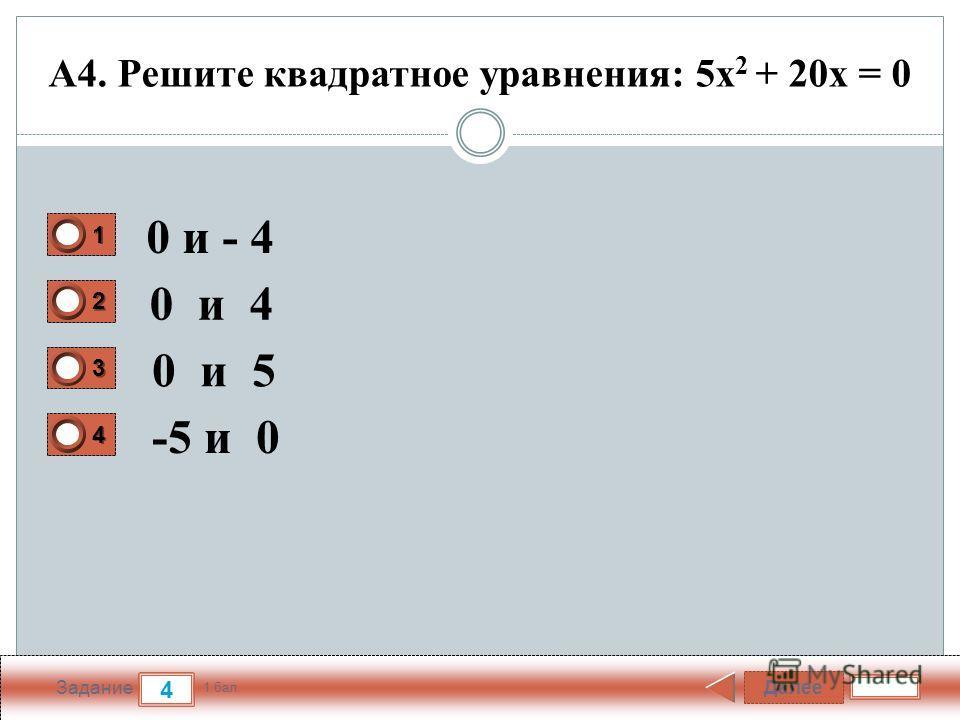 Далее 4 Задание 1 бал. 1111 2222 3333 4444 А4. Решите квадратное уравнения: 5x 2 + 20х = 0 0 и - 4 0 и 4 0 и 5 -5 и 0