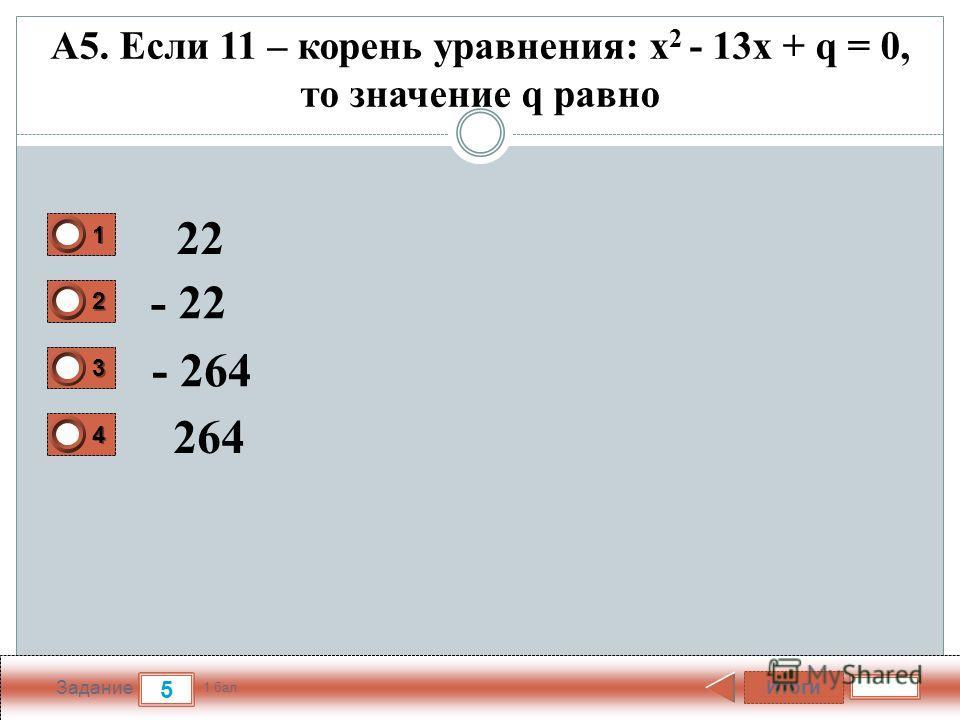 Итоги 5 Задание 1 бал. 1111 2222 3333 4444 А5. Если 11 – корень уравнения: x 2 - 13х + q = 0, то значение q равно 22 - 22 - 264 264