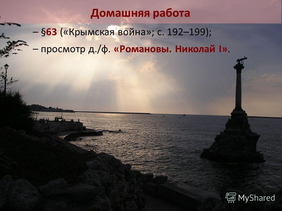 – §63 («Крымская война»; с. 192–199); – просмотр д./ф. «Романовы. Николай I». Домашняя работа