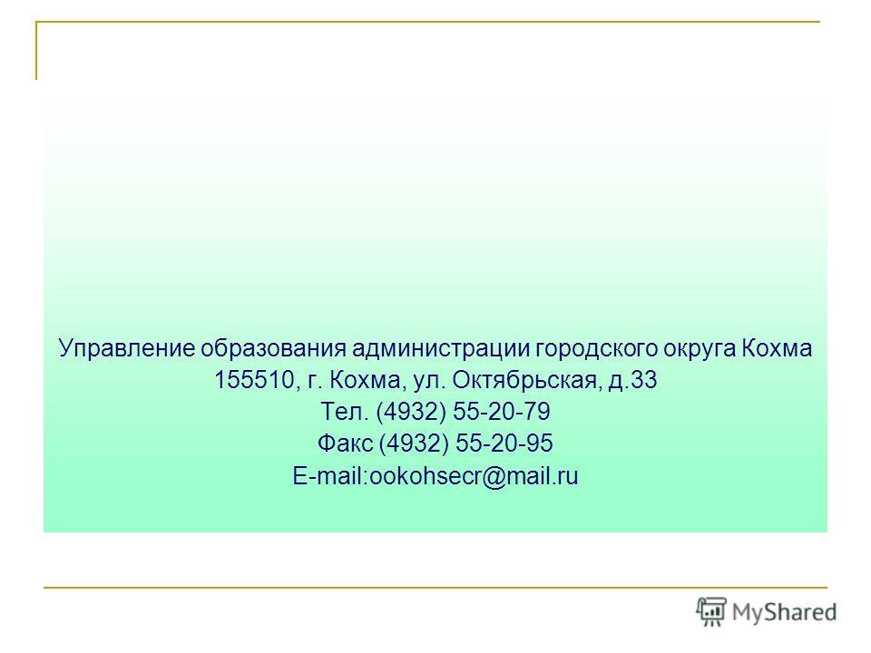 Управление образования администрации городского округа Кохма 155510, г. Кохма, ул. Октябрьская, д.33 Тел. (4932) 55-20-79 Факс (4932) 55-20-95 E-mail:ookohsecr@mail.ru