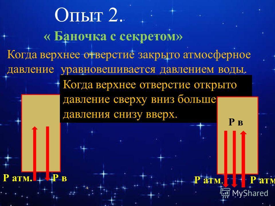 Опыт 2. « Баночка с секретом» Когда верхнее отверстие закрыто атмосферное давление уравновешивается давлением воды. Р атм.Р в Когда верхнее отверстие открыто давление сверху вниз больше давления снизу вверх. Р атм. Р в